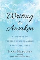 Writing to Awaken - A Journey of Truth, Transformation, and Self-Discovery ebook by Mark Matousek, Joan Borysenko, Ph.D