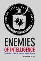 Enemies of Intelligence - Knowledge and Power in American National Security ebook by Richard K. Betts
