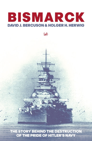 Bismarck - The Story Behind the Destruction of the Pride of Hitler's Navy ebook by David J Bercuson,Holger H Herwig