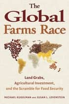 The Global Farms Race - Land Grabs, Agricultural Investment, and the Scramble for Food Security ebook by Michael Kugelman, Michael Kugelman, Susan L. Levenstein