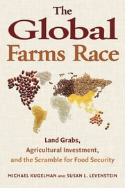 The Global Farms Race - Land Grabs, Agricultural Investment, and the Scramble for Food Security ebook by Michael Kugelman,Michael Kugelman,Susan L. Levenstein