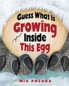 Guess What Is Growing Inside This Egg ebook by Mia Posada, Mia Posada