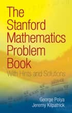 The Stanford Mathematics Problem Book - With Hints and Solutions ebook by George Polya, Jeremy Kilpatrick