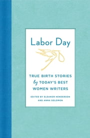 Labor Day: True Birth Stories by Today's Best Women Writers ebook by Eleanor Henderson,Anna Solomon