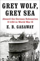 Grey Wolf, Grey Sea - Aboard the German Submarine U-124 in World War II ebook by