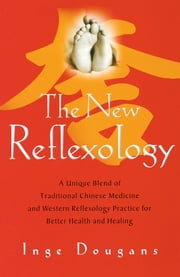 The New Reflexology - A Unique Blend of Traditional Chinese Medicine and Western Reflexology Practice for Better Health an ebook by Inge Dougans