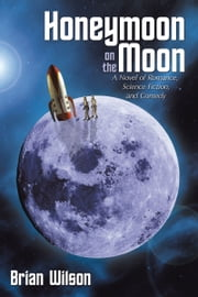 Honeymoon on the Moon - A Novel of Romance, Science Fiction, and Comedy ebook by Brian Wilson