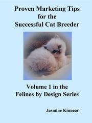 Proven Marketing Tips For The Successful Cat Breeder: Breeding Purebred Cats, A Spiritual Approach To Sales And Profit With Integrity And Ethics ebook by Jasmine Kinnear