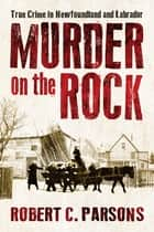 Murder on the Rock - True Crime in Newfoundland and Labrador ebook by Robert C. Parsons