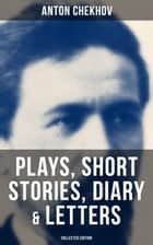 Anton Chekhov: Plays, Short Stories, Diary & Letters (Collected Edition) - Three Sisters, Seagull, The Shooting Party, Uncle Vanya, Cherry Orchard, Chameleon and more ebook by Anton Chekhov, Julius West, Julian Hawthorne,...