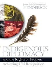Indigenous Diplomacy and the Rights of Peoples - Achieving UN Recognition ebook by James (Sa'ke'j) Youngblood Henderson