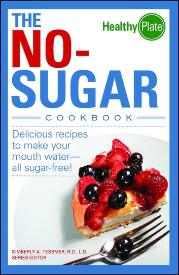 The No-Sugar Cookbook - Delicious Recipes to Make Your Mouth Water...all Sugar Free! ebook by Kimberly A Tessmer