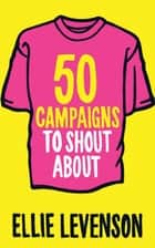 50 Campaigns to Shout About ebook by Ellie Levenson