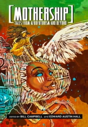 Mothership - Tales from Afrofuturism and Beyond ebook by Bill Campbell,Edward Austin Hall
