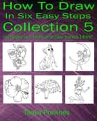 How To Draw In Six Easy Steps Collection 5 ebook by Tanya Provines