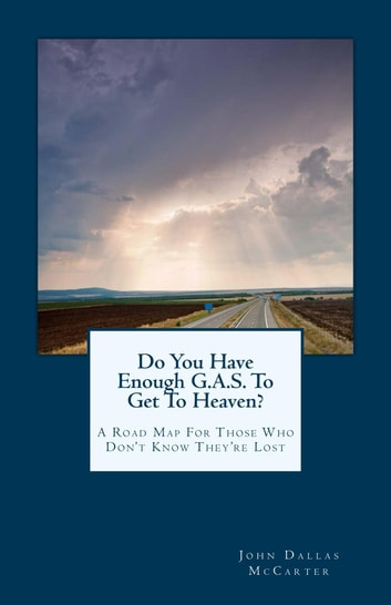 Do You Have Enough G.A.S. To Get To Heaven? ebook by John Dallas McCarter
