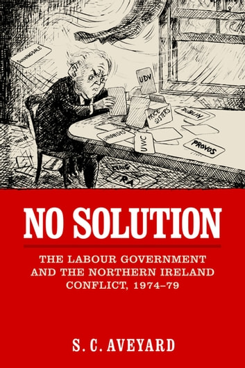 No Solution - The Labour Government and the Northern Ireland Conflict, 1974-79 ebook by S.C. Aveyard