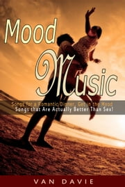 Mood Music: Songs for a Romantic Dinner, Get in the Mood and That Are Actually Better Than Sex! ebook by Van Davie