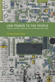 Low Power to the People - Pirates, Protest, and Politics in FM Radio Activism ebook by Christina Dunbar-Hester