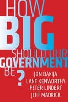 How Big Should Our Government Be? ebook by Jon Bakija, Lane Kenworthy, Peter Lindert,...