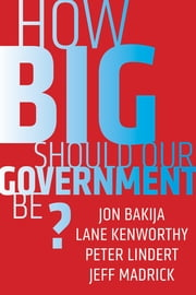 How Big Should Our Government Be? ebook by Jon Bakija,Lane Kenworthy,Peter Lindert,Jeff Madrick