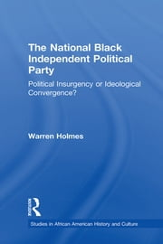 The National Black Independent Party - Political Insurgency or Ideological Convergence? ebook by Warren N. Holmes