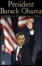 President Barack Obama - A More Perfect Union ebook by John K. Wilson
