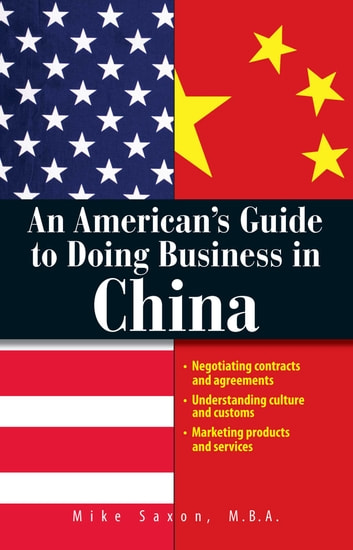 An American's Guide To Doing Business In China - Negotiating Contracts And Agreements; Understanding Culture and Customs; Marketing Products and Services ebook by Mike Saxon