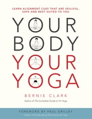 Your Body, Your Yoga - Learn Alignment Cues That Are Skillful, Safe, and Best Suited To You ebook by Bernie Clark, Paul Grilley