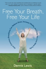 Free Your Breath, Free Your Life: How Conscious Breathing Can Relieve Stress, Increase Vitality, and Help You Live More Fully ebook by Dennis Lewis