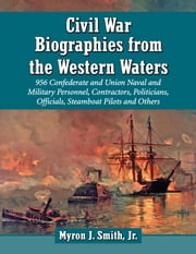 Civil War Biographies from the Western Waters - 956 Confederate and Union Naval and Military Personnel, Contractors, Politicians, Officials, Steamboat Pilots and Others ebook by Myron J. Smith,Jr.