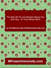 The Best 4th Of July Recipes Money Can Ever Buy - Or Your Money Back! ebook by Editorial Team Of MPowerUniversity.com