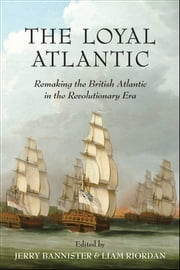 The Loyal Atlantic - Remaking the British Atlantic in the Revolutionary Era ebook by Jerry Bannister,Liam Riordan