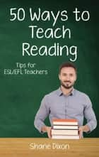 Fifty Ways to Teach Reading - Fifty Ways to Teach: Tips for ESL/EFL Teachers ebook by Shane Dixon