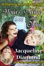 Yours, Mine and Ours: A Charming Romantic Comedy ebook by Jacqueline Diamond