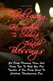 Thanksgiving Get-Togethers To Celebrate Thankful Blessings - Get Party Planning Ideas And Party Tips To Help You Put Together A Fun Party Event To Celebrate Thanksgiving Day ebook by Karen G. Taylor