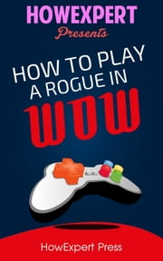 How To Play a Rogue In WoW ebook by HowExpert