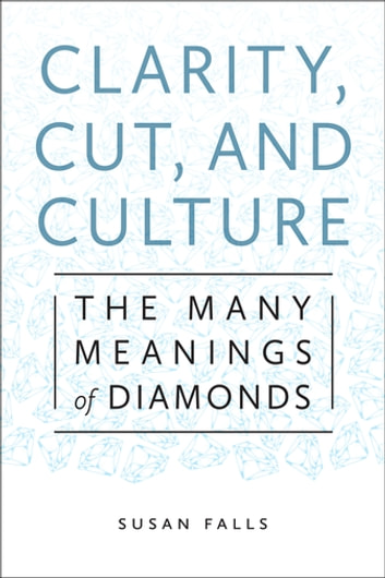 Clarity, Cut, and Culture - The Many Meanings of Diamonds ebook by Susan Falls