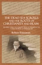 The Dead Sea Scrolls and the Roots of Christianity and Islam: Re-Erecting the Fallen Tent of David in the Land North of Damascus ebook by Robert Eisenman