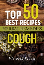 Top 50 Best Recipes of Herbal Remedies for Cough ebook by Victoria Bloom