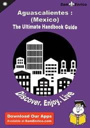 Ultimate Handbook Guide to Aguascalientes : (Mexico) Travel Guide ebook by Luanne Flecha,Sam Enrico