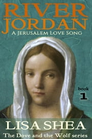 River Jordan - A Jerusalem Love Song - The Dove and the Wolf, #1 ebook by Lisa Shea
