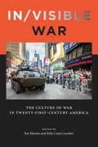 In/visible War - The Culture of War in Twenty-first-Century America ebook by Jon Simons, John Louis Lucaites, Nina Berman,...