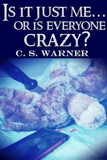 Is It Just Me... Or Is Everyone Crazy? ebook by C. S. Warner