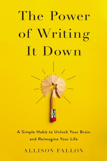 The Power of Writing It Down - A Simple Habit to Unlock Your Brain and Reimagine Your Life ebook by Allison Fallon