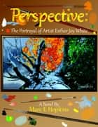 Perspective: The Portrayal of Artist Esther Joy White ebook by Marc Hopkins
