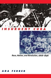 Insurgent Cuba - Race, Nation, and Revolution, 1868-1898 ebook by Ada Ferrer