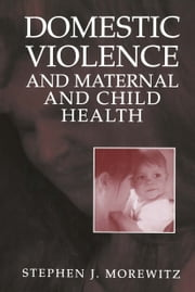 Domestic Violence and Maternal and Child Health - New Patterns of Trauma, Treatment, and Criminal Justice Responses ebook by Stephen J. Morewitz