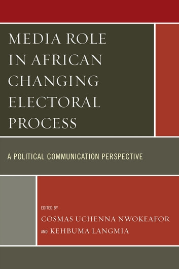 Media Role in African Changing Electoral Process - A Political Communication Perspective ebook by Cosmas Uchenna Nwokeafor,Kehbuma Langmia