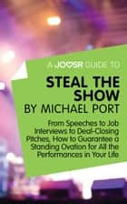 A Joosr Guide to... Steal the Show by Michael Port: From Speeches to Job Interviews to Deal-Closing Pitches, How to Guarantee a Standing Ovation for All the Performances in Your Life ebook by Joosr